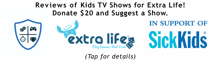 Reviews of Kids TV Shows for Extra Life! Donate $20 and Suggest a Show.